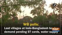 WB polls: Last villages at Indo-Bangladesh border demand pending ST cards, water supply