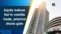 Equity indices flat in volatile trade, pharma stocks gain