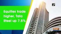 Equities trade higher, Tata Steel up 7.5%