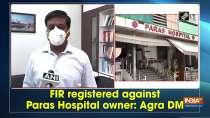 FIR registered against Paras Hospital owner: Agra DM