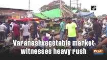 Varanasi vegetable market witnesses heavy rush