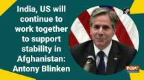India, US will continue to work together to support stability in Afghanistan: Antony Blinken