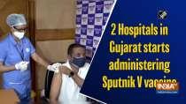 2 Hospitals in Gujarat starts administering Sputnik V vaccine