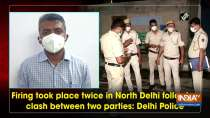 Firing took place twice in North Delhi following clash between two parties: Delhi Police