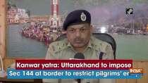 Kanwar yatra: Uttarakhand to impose Sec 144 at border to restrict pilgrims