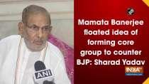 Mamata Banerjee floated idea of forming core group to counter BJP: Sharad Yadav