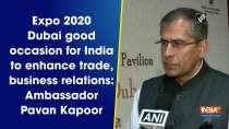 Expo 2020 Dubai good occasion for India to enhance trade, business relations: Ambassador Pavan Kapoor