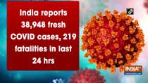 India reports 38,948 fresh COVID cases, 219 fatalities in last 24 hrs