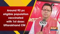 Around 92 pc eligible population vaccinated with 1st dose: Uttarakhand CM