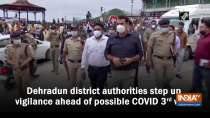 Dehradun district authorities step up vigilance ahead of possible COVID 3rd wave
