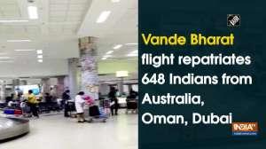 Vande Bharat flight repatriates 648 Indians from Australia, Oman, Dubai