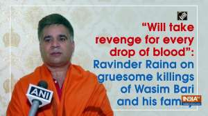 """""""Will take revenge for every drop of blood"""": Ravinder Raina on gruesome killings of Wasim Bari and family"""