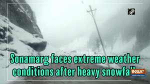 Sonamarg faces extreme weather conditions after heavy snowfall