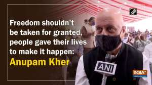 Freedom shouldn't be taken for granted, people gave their lives to make it happen: Anupam Kher