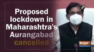 Proposed lockdown in Maharashtra's Aurangabad cancelled