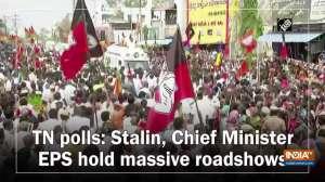 TN polls: Stalin, Chief Minister EPS hold massive roadshows