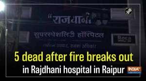 5 dead after fire breaks out in Rajdhani hospital in Raipur