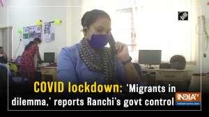 COVID lockdown: 'Migrants in dilemma,' reports Ranchi's govt control room