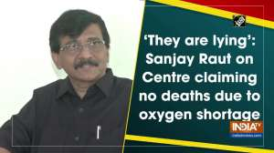 'They are lying': Sanjay Raut on Centre claiming no deaths due to oxygen shortage