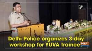 Delhi Police organizes 3-day workshop for YUVA trainees