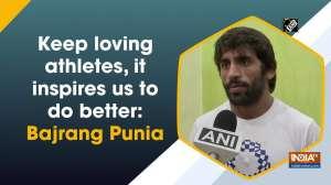 Keep loving athletes, it inspires us to do better: Bajrang Punia