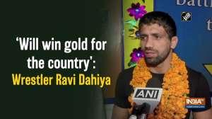 'Will win gold for the country': Wrestler Ravi Dahiya