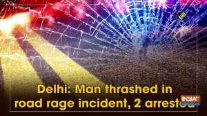 Delhi: Man thrashed in road rage incident, 2 arrested