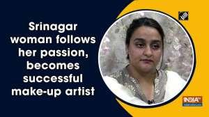 Srinagar woman follows her passion, becomes successful make-up artist